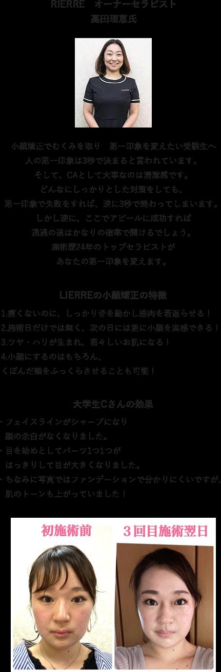 RIERRE オーナーセラピスト高田理恵氏 小顔矯正でむくみを取り 第一印象を変えたい受験生へ人の第一印象は3秒で決まると言われています。そして、CAとして大事なのは清潔感です。どんなにしっかりとした対策をしても、第一印象で失敗をすれば、逆に3秒で終わってしまいます。しかし逆に、ここでアピールに成功すれば通過の道はかなりの確率で開けるでしょう。施術歴24年のトップセラピストがあなたの第一印象を変えます。LIERREの小顔矯正の特徴1.痛くないのに、しっかり骨を動かし筋肉を若返らせる!2.施術日だけでは無く、次の日には更に小顔を実感できる!3.ツヤ・ハリが生まれ、若々しいお肌になる!4.小顔にするのはもちろん、くぼんだ頬をふっくらさせることも可能!大学生Cさんの効果・フェイスラインがシャープになり顔の余白がなくなりました。・目を始めとしてパーツ1つ1つがはっきりして目が大きくなりました。・ちなみに写真ではファンデーションで分かりにくいですが、肌のトーンも上がっていました!