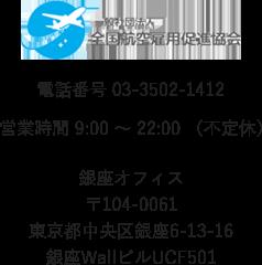 銀座オフィス〒104-0061東京都中央区銀座6-13-16銀座WallビルUCF501電話番号 03-3502-1412営業時間 9:00 ~ 22:00 (不定休)一般社団法人全国航空雇用促進協会