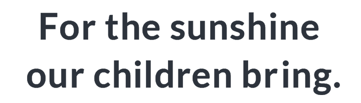 For the sunshine our children bring.