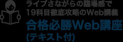 ライブさながらの臨場感で19科目徹底攻略のWeb講義!合格必勝Web講座(テキスト付)